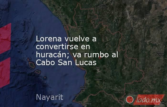 Lorena vuelve a convertirse en huracán; va rumbo al Cabo San Lucas. Noticias en tiempo real