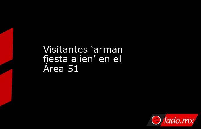 Visitantes 'arman fiesta alien' en el Área 51  . Noticias en tiempo real