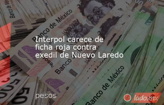 Interpol carece de ficha roja contra exedil de Nuevo Laredo. Noticias en tiempo real