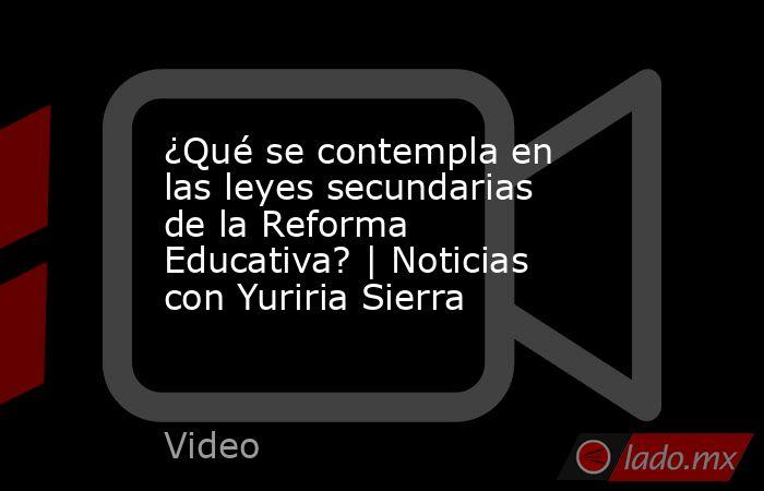 ¿Qué se contempla en las leyes secundarias de la Reforma Educativa? | Noticias con Yuriria Sierra. Noticias en tiempo real