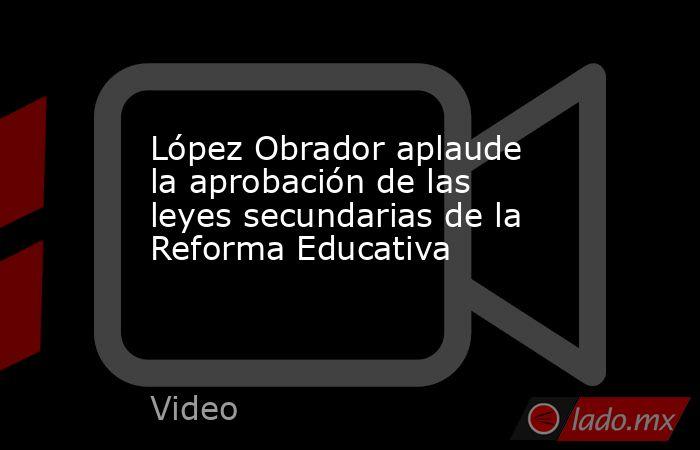 López Obrador aplaude la aprobación de las leyes secundarias de la Reforma Educativa. Noticias en tiempo real