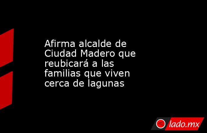 Afirma alcalde de Ciudad Madero que reubicará a las familias que viven cerca de lagunas. Noticias en tiempo real