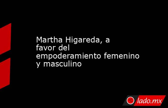 Martha Higareda, a favor del empoderamiento femenino y masculino. Noticias en tiempo real