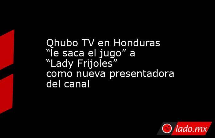 """Qhubo TV en Honduras """"le saca el jugo"""" a """"Lady Frijoles"""" como nueva presentadora del canal. Noticias en tiempo real"""