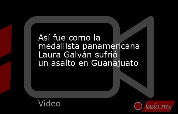 Así fue como la medallista panamericana Laura Galván sufrió un asalto en Guanajuato. Noticias en tiempo real