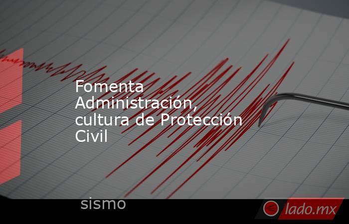 Fomenta Administración, cultura de Protección Civil. Noticias en tiempo real