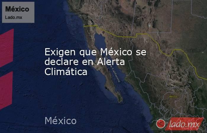 Exigen que México se declare en Alerta Climática. Noticias en tiempo real
