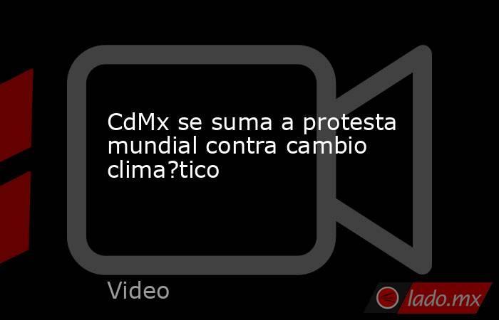 CdMx se suma a protesta mundial contra cambio clima?tico. Noticias en tiempo real