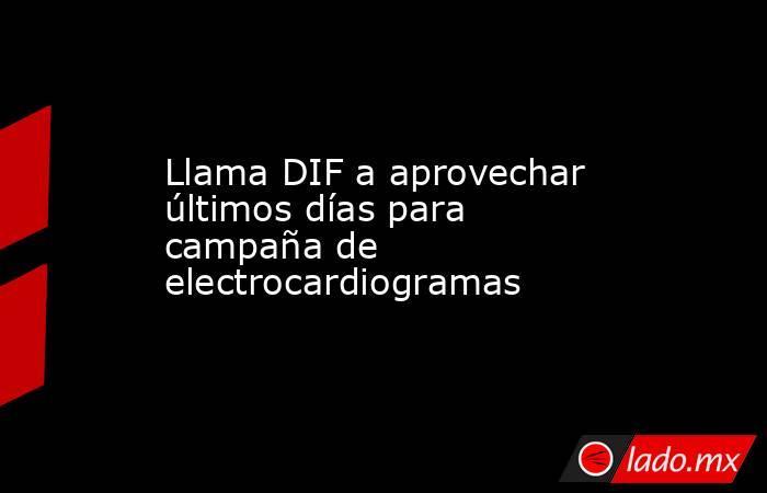Llama DIF a aprovechar últimos días para campaña de electrocardiogramas. Noticias en tiempo real