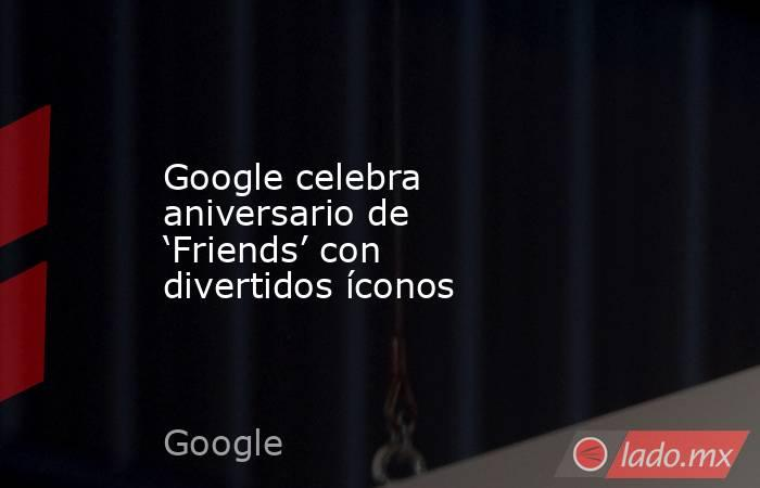 Google celebra aniversario de 'Friends' con divertidos íconos. Noticias en tiempo real