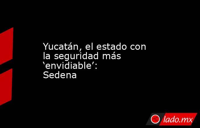 Yucatán, el estado con la seguridad más 'envidiable': Sedena. Noticias en tiempo real