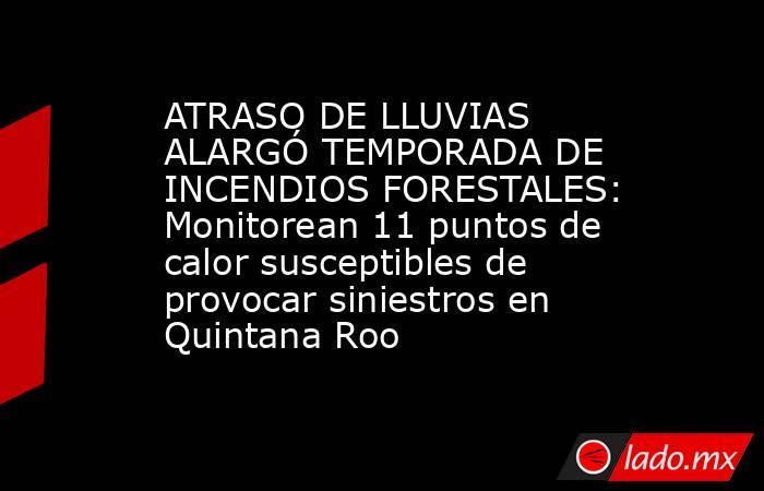 ATRASO DE LLUVIAS ALARGÓ TEMPORADA DE INCENDIOS FORESTALES: Monitorean 11 puntos de calor susceptibles de provocar siniestros en Quintana Roo. Noticias en tiempo real