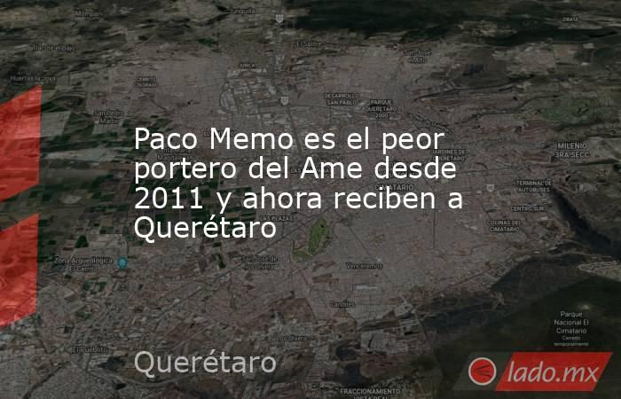 Paco Memo es el peor portero del Ame desde 2011 y ahora reciben a Querétaro. Noticias en tiempo real
