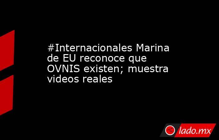 #Internacionales Marina de EU reconoce que OVNIS existen; muestra videos reales. Noticias en tiempo real