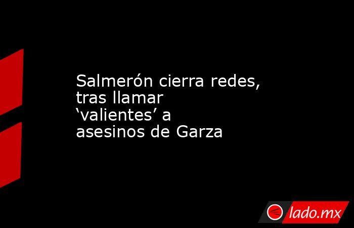 Salmerón cierra redes, tras llamar 'valientes' a asesinos de Garza. Noticias en tiempo real