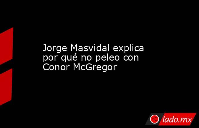 Jorge Masvidal explica por qué no peleo con Conor McGregor. Noticias en tiempo real