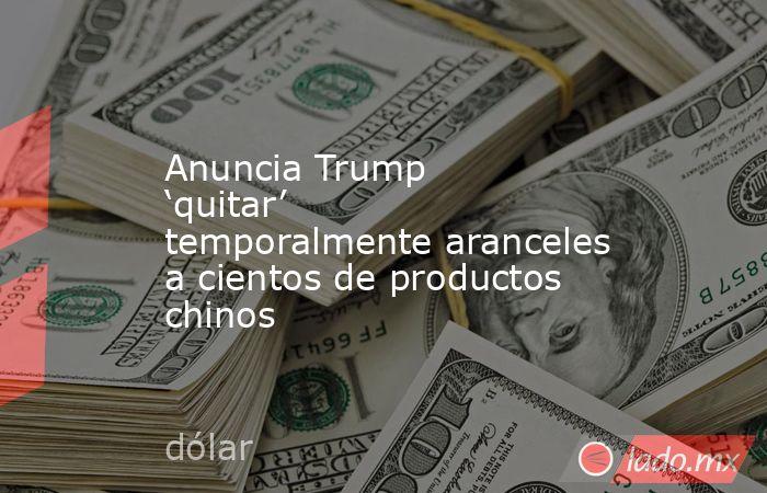 Anuncia Trump 'quitar' temporalmente aranceles a cientos de productos chinos. Noticias en tiempo real