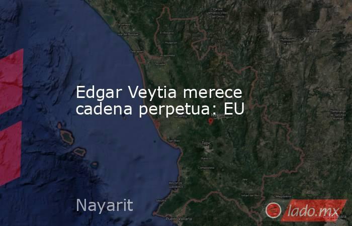 Edgar Veytia merece cadena perpetua: EU. Noticias en tiempo real