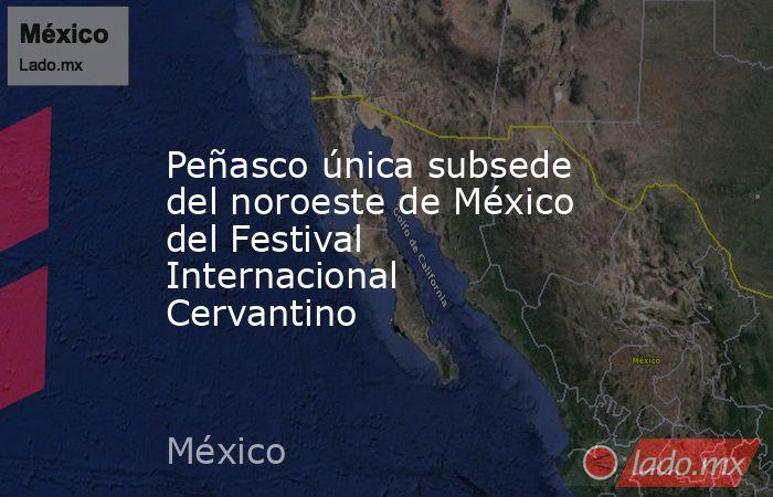 Peñasco única subsede del noroeste de México del Festival Internacional Cervantino. Noticias en tiempo real
