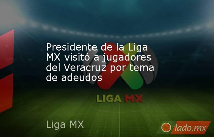 Presidente de la Liga MX visitó a jugadores del Veracruz por tema de adeudos . Noticias en tiempo real