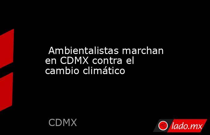 Ambientalistas marchan en CDMX contra el cambio climático. Noticias en tiempo real