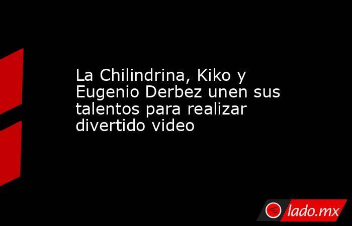 La Chilindrina, Kiko y Eugenio Derbez unen sus talentos para realizar divertido video. Noticias en tiempo real