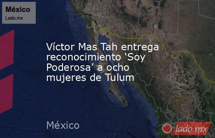 Víctor Mas Tah entrega reconocimiento 'Soy Poderosa' a ocho mujeres de Tulum. Noticias en tiempo real