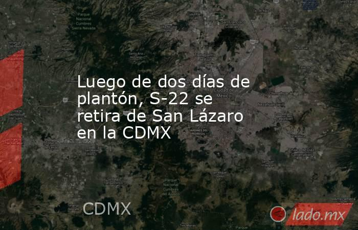 Luego de dos días de plantón, S-22 se retira de San Lázaro en la CDMX. Noticias en tiempo real