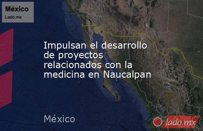 Impulsan el desarrollo de proyectos relacionados con la medicina en Naucalpan. Noticias en tiempo real
