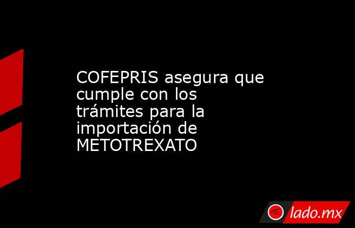 COFEPRIS asegura que cumple con los trámites para la importación de METOTREXATO. Noticias en tiempo real