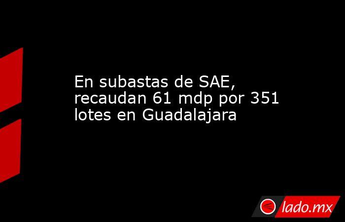 En subastas de SAE, recaudan 61 mdp por 351 lotes en Guadalajara. Noticias en tiempo real