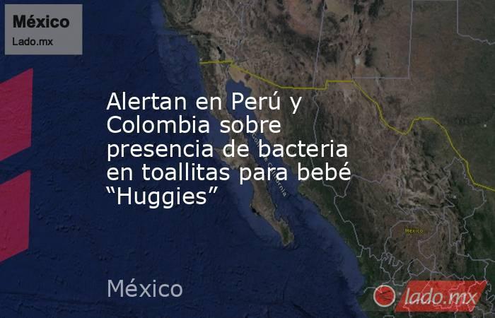 """Alertan en Perú y Colombia sobre presencia de bacteria en toallitas para bebé """"Huggies"""". Noticias en tiempo real"""