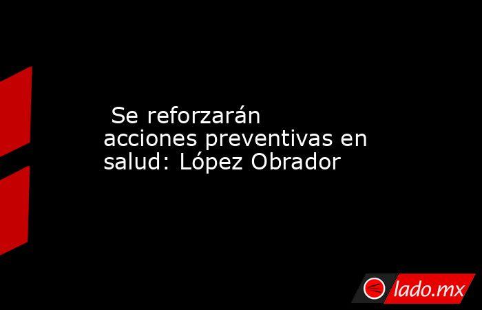 Se reforzarán acciones preventivas en salud: López Obrador. Noticias en tiempo real