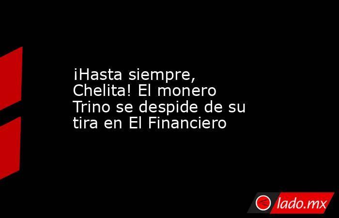¡Hasta siempre, Chelita! El monero Trino se despide de su tira en El Financiero. Noticias en tiempo real