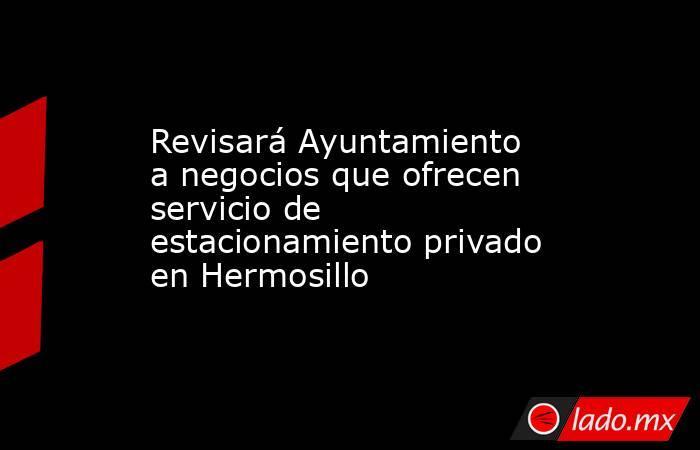 Revisará Ayuntamiento a negocios que ofrecen servicio de estacionamiento privado en Hermosillo. Noticias en tiempo real