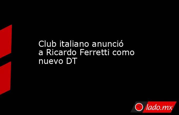 Club italiano anunció a Ricardo Ferretti como nuevo DT. Noticias en tiempo real