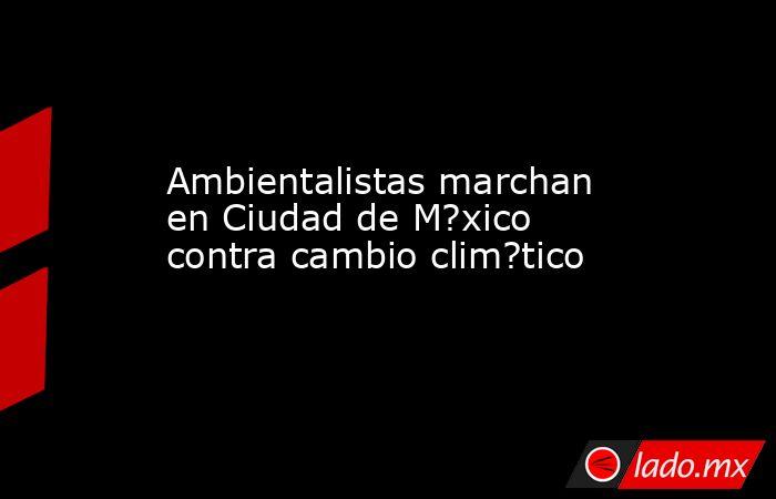 Ambientalistas marchan en Ciudad de M?xico contra cambio clim?tico. Noticias en tiempo real