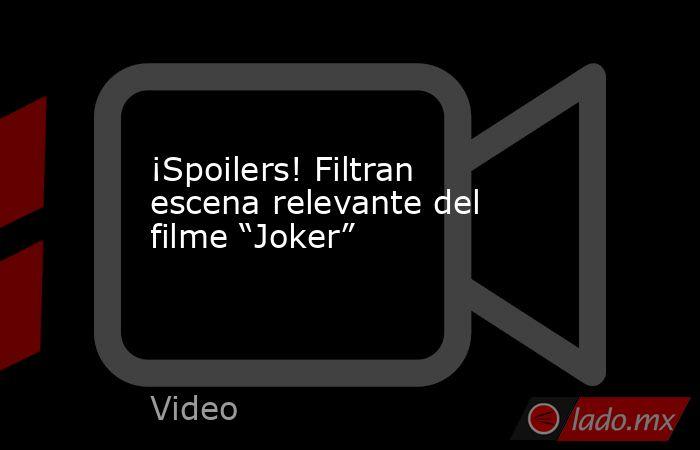 """¡Spoilers! Filtran escena relevante del filme """"Joker"""". Noticias en tiempo real"""