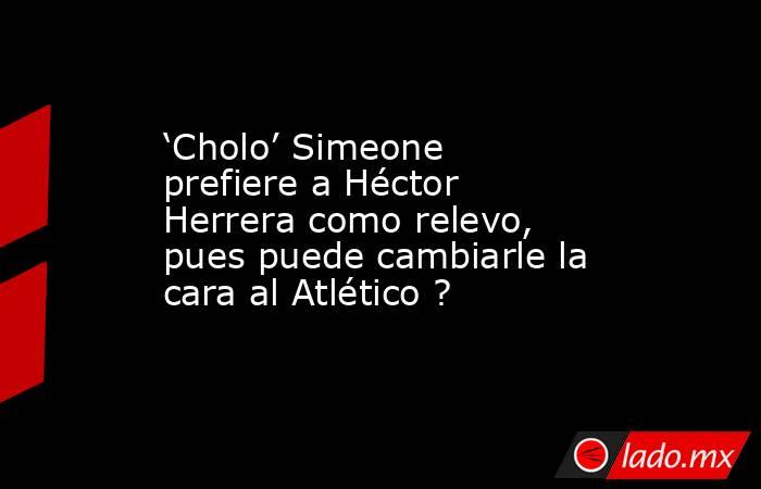 'Cholo' Simeone prefiere a Héctor Herrera como relevo, pues puede cambiarle la cara al Atlético ?. Noticias en tiempo real