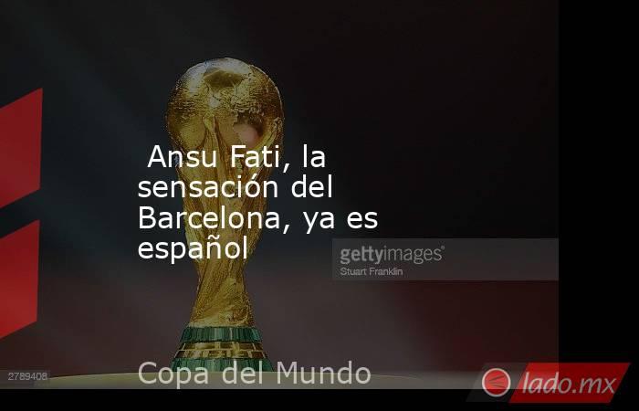 Ansu Fati, la sensación del Barcelona, ya es español. Noticias en tiempo real