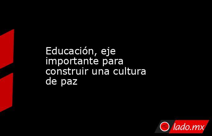 Educación, eje importante para construir una cultura de paz. Noticias en tiempo real