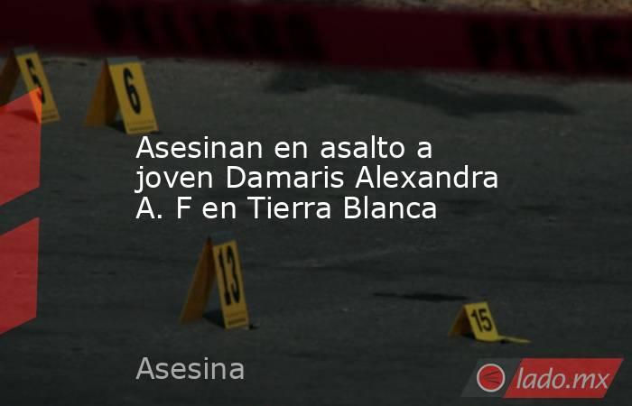 Asesinan en asalto a joven Damaris Alexandra A. F en Tierra Blanca. Noticias en tiempo real