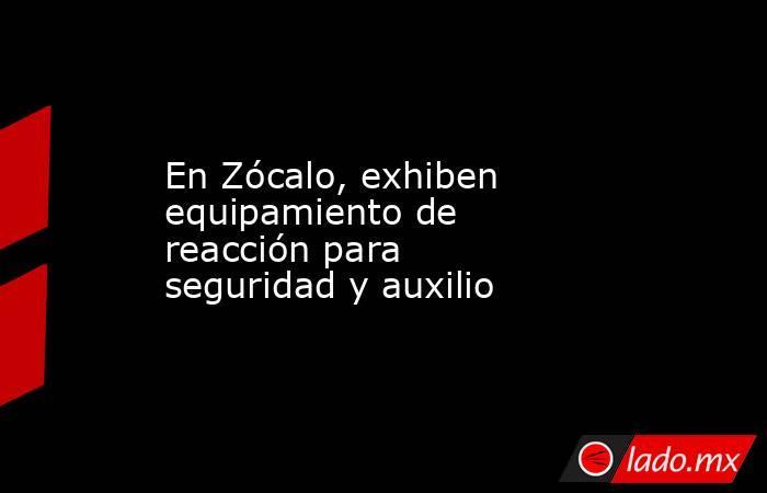 En Zócalo, exhiben equipamiento de reacción para seguridad y auxilio. Noticias en tiempo real