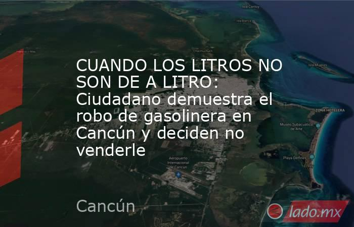 CUANDO LOS LITROS NO SON DE A LITRO: Ciudadano demuestra el robo de gasolinera en Cancún y deciden no venderle. Noticias en tiempo real