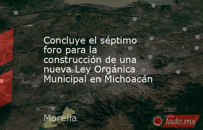 Concluye el séptimo foro para la construcción de una nueva Ley Orgánica Municipal en Michoacán. Noticias en tiempo real