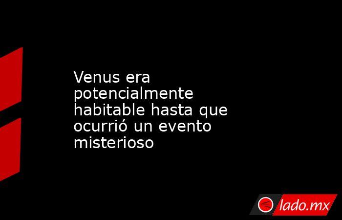 Venus era potencialmente habitable hasta que ocurrió un evento misterioso. Noticias en tiempo real