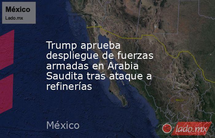 Trump aprueba despliegue de fuerzas armadas en Arabia Saudita tras ataque a refinerías. Noticias en tiempo real