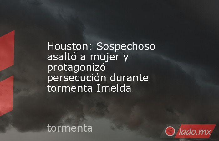 Houston: Sospechoso asaltó a mujer y protagonizó persecución durante tormenta Imelda. Noticias en tiempo real