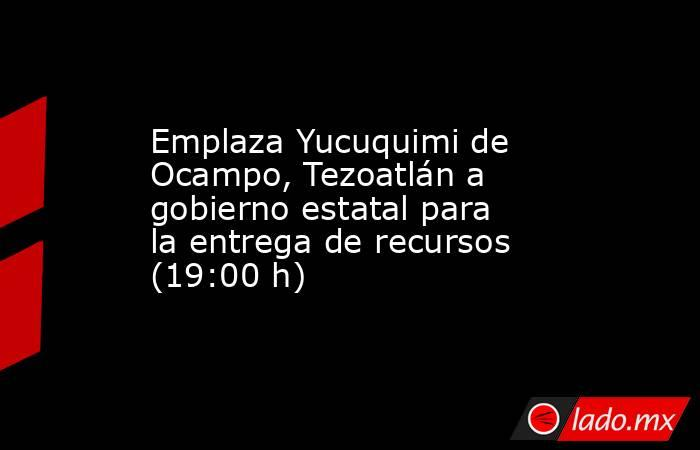 Emplaza Yucuquimi de Ocampo, Tezoatlán a gobierno estatal para la entrega de recursos (19:00 h). Noticias en tiempo real