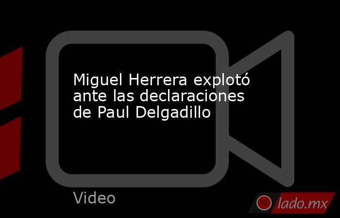 Miguel Herrera explotó ante las declaraciones de Paul Delgadillo. Noticias en tiempo real